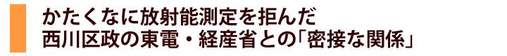 かたくなに放射能測定を拒んだ西川区政の東電・経産省との「密接な関係」